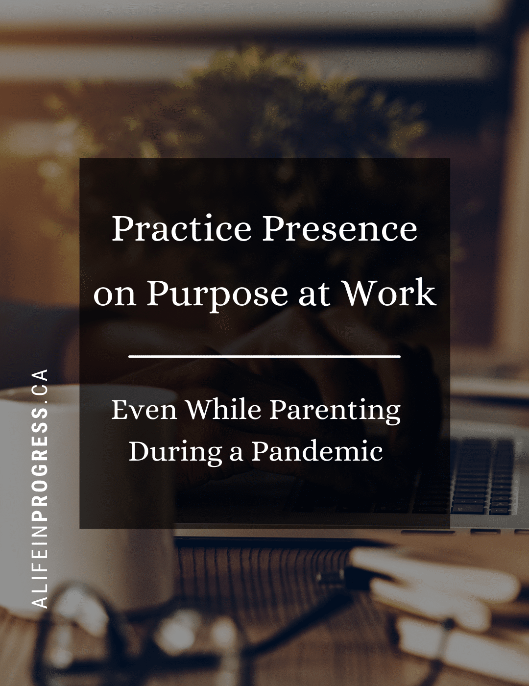 """Computer and Coffee cup with the words """"Practice Presence on Purpose at Work (Even While Parenting in a Pandemic) from ALifeinProgress.CA"""