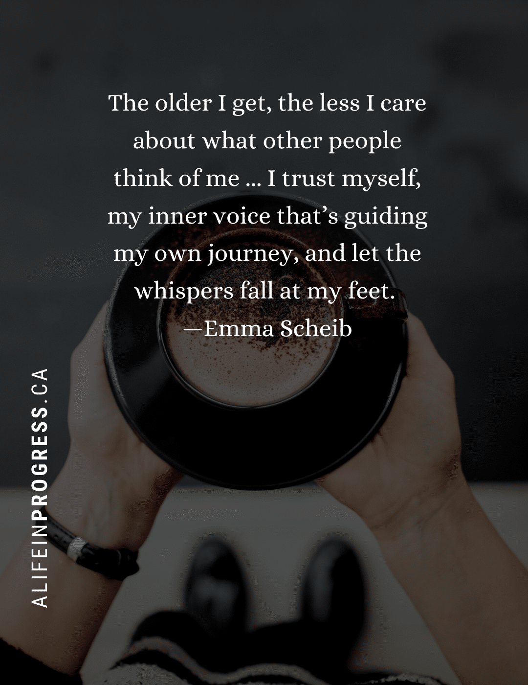 Hands holding a coffee cup with the words: The older I get, the less I care about what other people think of me. I trust myself, my inner voice that's guiding my own journey, and let the whispers fall at my feet. - Emma Scheib