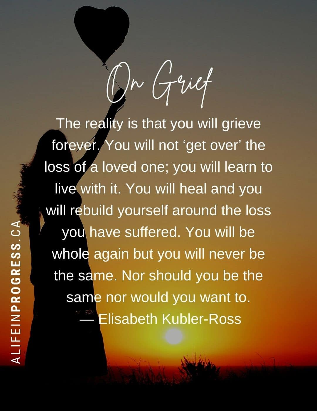 On Grief: you will never get over the loss of a loved one. You will heal and you will rebuild yourself around the loss you have suffered but you will never be the same.